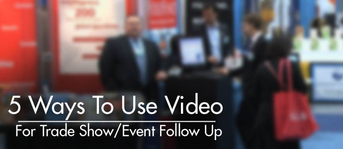 5 Ways To Use Video For Trade Show Follow Up